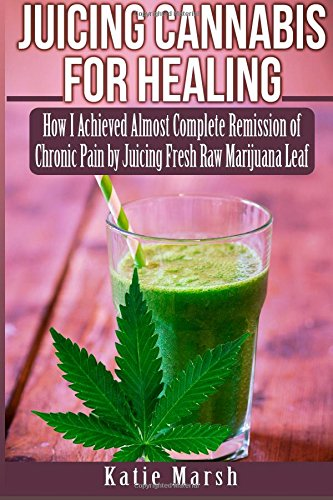 Juicing Cannabis for Healing: How I Achieved Almost Complete Remission of Chronic Pain by Juicing Fresh Raw Marijuana Leaf by Katie Marsh