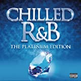 Chilled R&B: The Platinum Edition [Explicit]