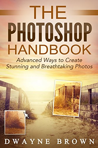 Photography: The Photoshop Handbook: ADVANCED Ways to Create Visually Stunning and Breathtaking Photos (Photography, Digital Photography, Creativity, Photoshop)