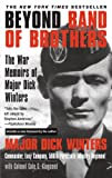 Beyond Band of Brothers: The War Memoirs of Major Dick Winters by Dick Winters, Cole C. Kingseed