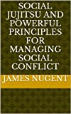 Social Jujitsu and Powerful Principles for Managing Social Conflict