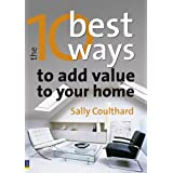 The 10 Best Ways to...Add Value to Your Home: How to Grow Your Space and Your Wealthby Sally Coulthard
