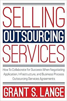 Selling Outsourcing Services: How To Collaborate For Success When Negotiating Application, Infrastructure, And Business Process Outsourcing Services Agreements