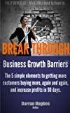 BREAK THROUGH BUSINESS GROWTH BARRIERS: The 5 simple elements for getting more customers buying more, again and again, and increase profits in 90 days.