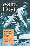 Waite Hoyt: A Biography of the Yankees' Schoolboy Wonder