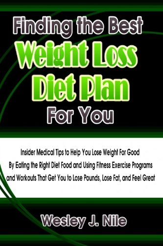 Finding the Best Weight Loss Diet Plan For You: Insider Medical Tips to Help You Lose Weight For Good By Eating the Right Diet Food and Using Fitness Exercise ... You to Lose Pounds, Lose Fat, and Feel Great