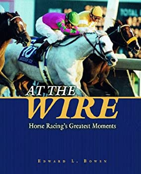 at the wire: horse racing's greatest moments - edward l. bowen