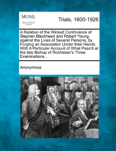 A Relation of the Wicked Contrivance of Stephen Blackhead and Robert Young, against the Lives of Several Persons, by Forging an Association Under ... Bishop of Rochester's Three Examinations...
