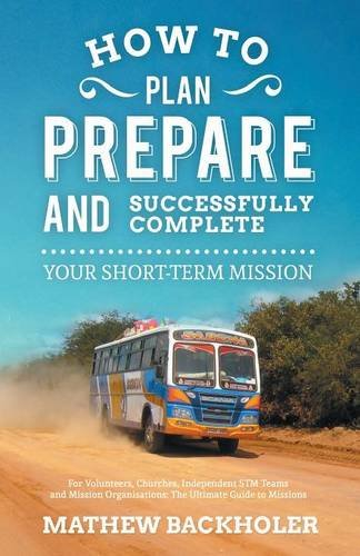 How to Plan, Prepare and Successfully Complete Your Short-Term Mission - For Volunteers, Churches, Independent STM Teams and Mission Organisations.