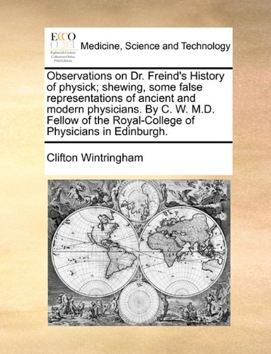 Observations on Dr. Freind's History of physick; shewing, some false representations of ancient and modern physicians. By C. W. M.D. Fellow of the Royal-College of Physicians in Edinburgh.