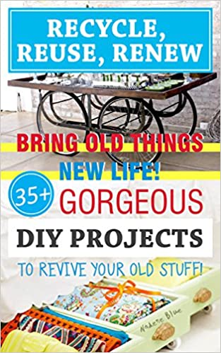 Recycle, Reuse, Renew: Bring Old Things New Life! 45+ Gorgeous DIY Projects To Revive Your Old Stuff!: (WITH PICTURES, DIY projects, DIY household hacks, ... crafts, DIY Recycle Projects Book 2)