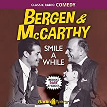 Bergen & McCarthy: Smile a While Radio/TV Program by Edgar Bergen Narrated by Edgar Bergen, Don Ameche, Dale Evans