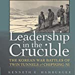Leadership in the Crucible: The Korean War Battles of Twin Tunnels and Chipyong-ni | Kenneth E. Hamburger
