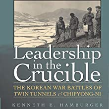 Leadership in the Crucible: The Korean War Battles of Twin Tunnels and Chipyong-ni Audiobook by Kenneth E. Hamburger Narrated by Bill Nevitt
