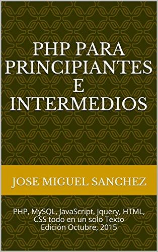 PHP Para Principiantes e Intermedios: PHP, MySQL, JavaScript, Jquery, HTML, CSS todo en un solo Texto Edición Octubre, 2015
