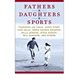 Fathers & Daughters & Sports: Featuring Jim Craig, Chris Evert, Mike Golic, Doris Kearns Goodwin, Sally Jenkins...