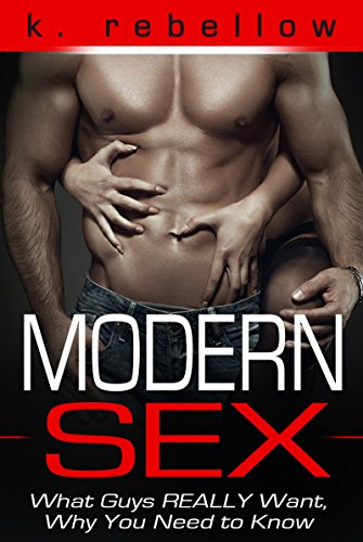 Modern Sex: What Guys Really Want, Why You Need to Know (Relationship guide, sex guide, love and respect, self...