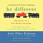 Be Different: Adventures of a Free-Range Aspergian with Practical Advice for Aspergians, Misfits, Families & Teachers | John Elder Robison