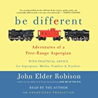 Be Different: Adventures of a Free-Range Aspergian with Practical Advice for Aspergians, Misfits, Families & Teachers (       UNABRIDGED) by John Elder Robison Narrated by John Elder Robison