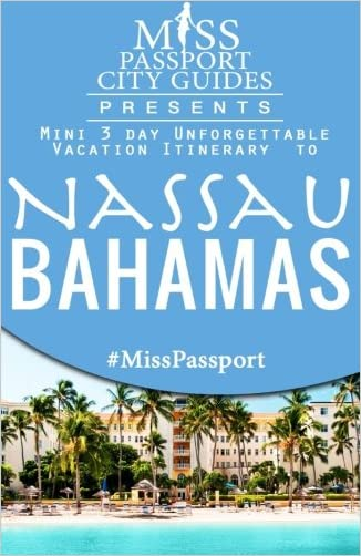Miss Passport City Guides Presents:  Mini 3 day Unforgettable Vacation Itinerary to Nassau, Bahamas (Miss Passport Travel Guides Book )
