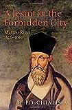 A Jesuit in the Forbidden City: Matteo Ricci 1552-1610