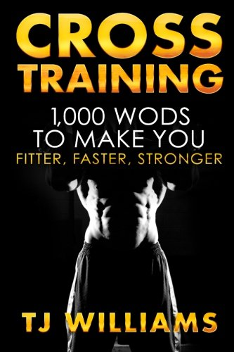 Cross Training: The Complete Cross Training Guide 1,000 WOD?s for Beginners to Beasts
