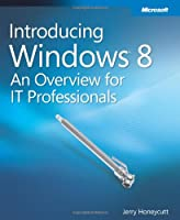 Introducing Windows 8: An Overview for IT Professionals Front Cover