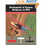Development of German Warplanes in WWI: A Centennial Perspective on Great War Airplanes and Seaplanes (Volume...