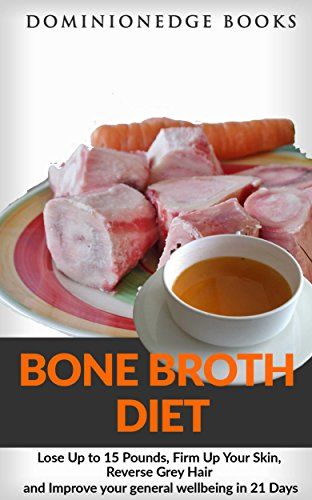 Bone Broth Diet: Lose Up to 15 Pounds, Firm Up Your Skin, Reverse Grey Hair and Improve your general wellbeing in 21 Days by DominionEdge Books