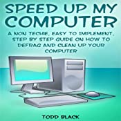 Speed Up My Computer: A Non Techie, Easy to Implement, Step by Step Guide On How to Defrag and Clean Up Your Computer | [Todd Black]