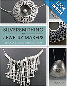 Silversmithing for Jewelry Makers: A Handbook of Techniques and Surface Treatments by Elizabeth Bone