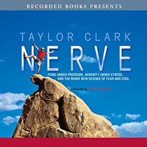 Nerve: Poise Under Pressure, Serenity Under Stress, and the Brave New Science of Fear and Cool | [Taylor Clark]