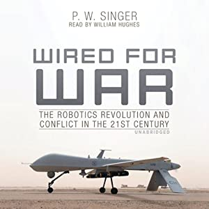 Wired for War - The Robotics Revolution and Conflict in the 21st Century - P. W. Singer