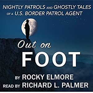 Out on Foot: Nightly Patrols and Ghostly Tales of a US Border Patrol Agent Hörbuch von Rocky Elmore Gesprochen von: Richard L. Palmer