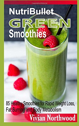 Nutribullet Green Smoothies: 85 Healthy Smoothies For Rapid Weight Loss, Fat Burning And Body Metabolism