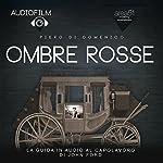 Ombre Rosse [Stagecoach]: Audiofilm. La guida in audio al capolavoro di John Ford [Audiomovie. The Audio Guide to the Masterpiece by John Ford] | Piero Di Domenico