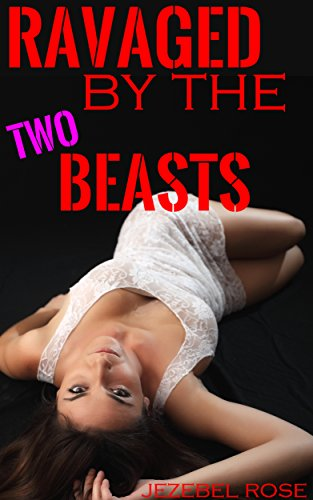Ravaged by the Two Beasts: First Time Complete Domination (Beastly Erotica Book 1)