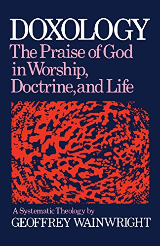 Doxology: The Praise of God in Worship, Doctrine and Life: A Systematic Theology by Wainwright, Geoffrey (1984) Paperback PDF