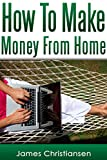 Make Money From Home: The 5 Most Effective Ways To Make Money At Home Starting Tomorrow