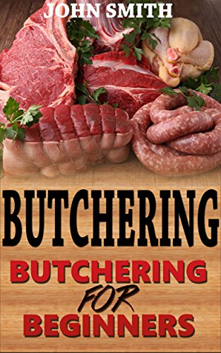 Butchering: Butchering For Beginners (Butchering, cut meat, Humane Slaughtering, smoking, curing, poultry, deer, hunting)