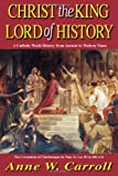 Anne W. Carroll Christ the King Lord of History: A Catholic World History from Ancient to Modern Times