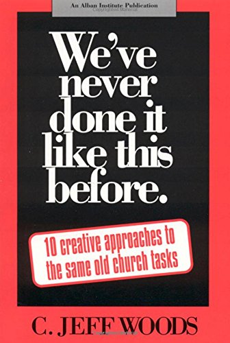 We've Never Done It Like This Before: 10 Creative Approaches to the Same Old Church Tasks, Woods, C. Jeff