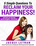 Five Simple Questions To Reclaim Your Happiness: (and have an amazing parent/daughter relationship) (Words of Wisdom for TeensTM Book 1)