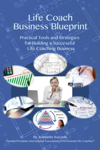 Life Coach Business Blueprint: Practical Tools And Strategies For Building A Successful Life Coaching Business