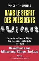 Dans le secret des pr�sidents : CIA, Maison-Blanche, Elys�e : les dossiers confidentiels, 1981-2010 (Documents)