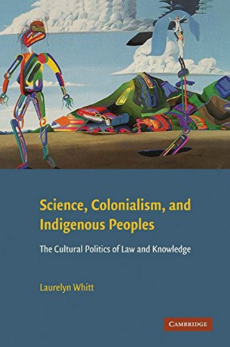 Science, Colonialism, and Indigenous Peoples: The Cultural Politics of Law and Knowledge, by Laurelyn Whitt