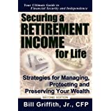Securing a Retirement Income for Life: Strategies for Managing, Protecting and Preserving Your Wealth, 2nd Edition ~ Bill Griffith Jr. CFP