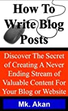 How To Write Blog Posts -Discover The Secret of Creating A Never Ending Stream of Content For Your Blog Or Website