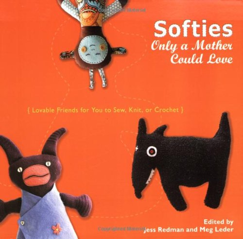 Softies Only A Mother Could Love: Lovable Friends For You To Sew, Knit, Or Crochet front-25570