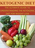 Ketogenic Diet: The Ultimate Guide to Understanding the Ketogenic Diet for Weight Loss